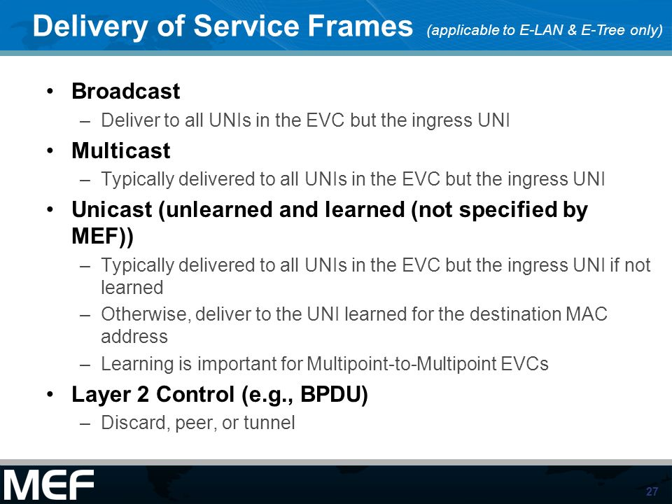 27 Delivery of Service Frames Broadcast –Deliver to all UNIs in the EVC but the ingress UNI Multicast –Typically delivered to all UNIs in the EVC but