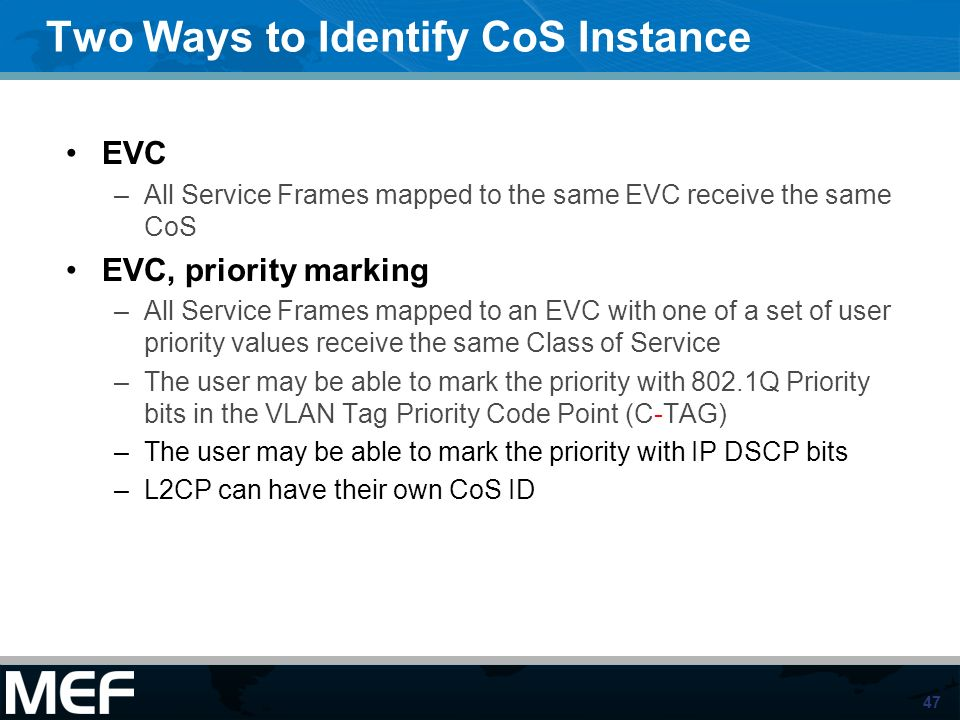 47 Two Ways to Identify CoS Instance EVC –All Service Frames mapped to the same EVC receive the same CoS EVC, priority marking –All Service Frames map
