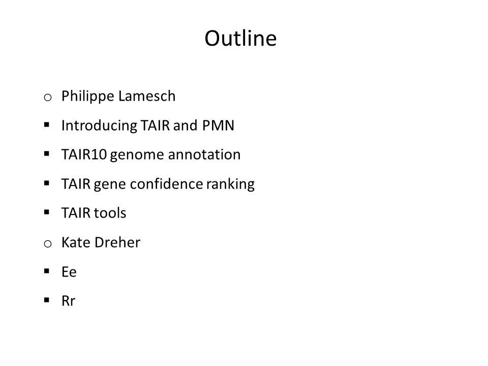 o Philippe Lamesch Introducing TAIR and PMN TAIR10 genome annotation TAIR gene confidence ranking TAIR tools o Kate Dreher Ee Rr Outline