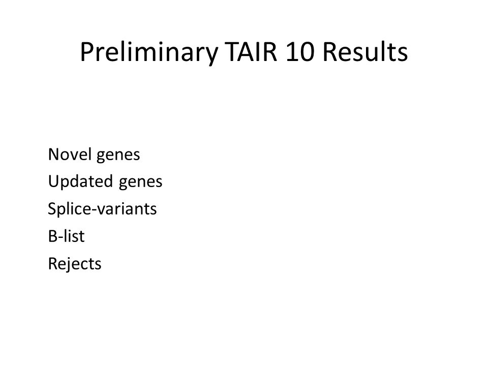 Preliminary TAIR 10 Results Novel genes Updated genes Splice-variants B-list Rejects
