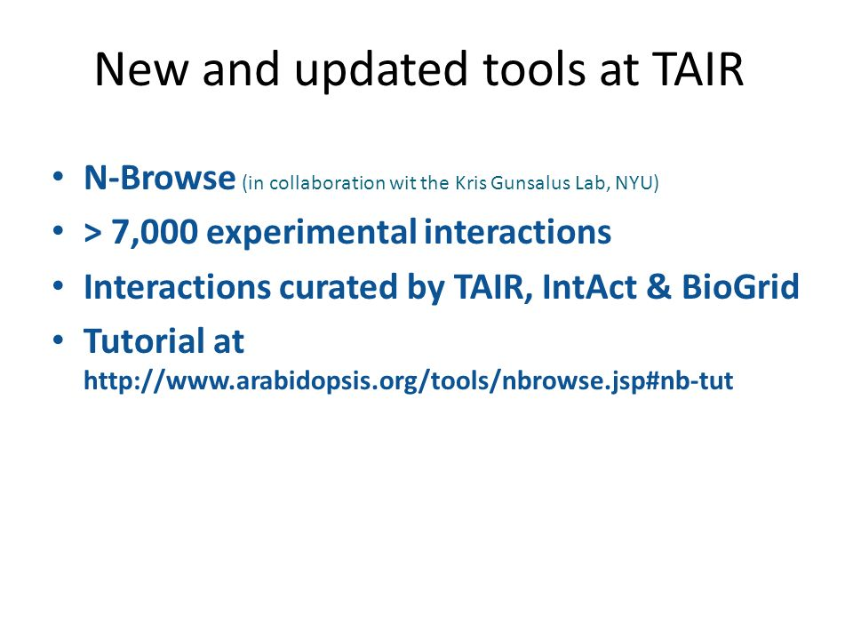 N-Browse (in collaboration wit the Kris Gunsalus Lab, NYU) > 7,000 experimental interactions Interactions curated by TAIR, IntAct & BioGrid Tutorial at http://www.arabidopsis.org/tools/nbrowse.jsp#nb-tut New and updated tools at TAIR