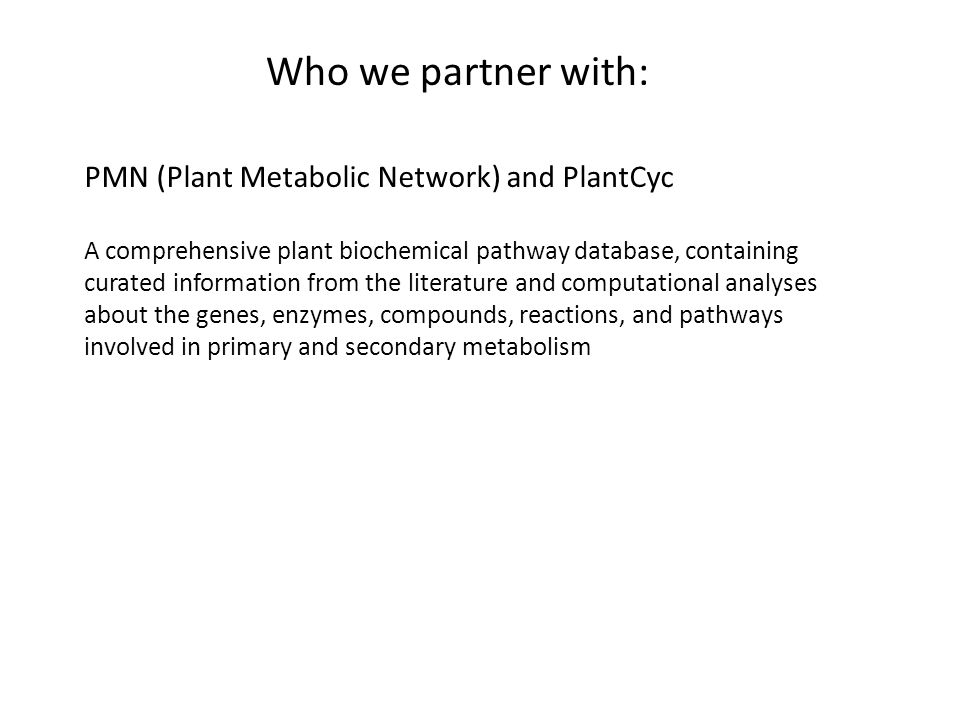 Who we partner with: PMN (Plant Metabolic Network) and PlantCyc A comprehensive plant biochemical pathway database, containing curated information from the literature and computational analyses about the genes, enzymes, compounds, reactions, and pathways involved in primary and secondary metabolism