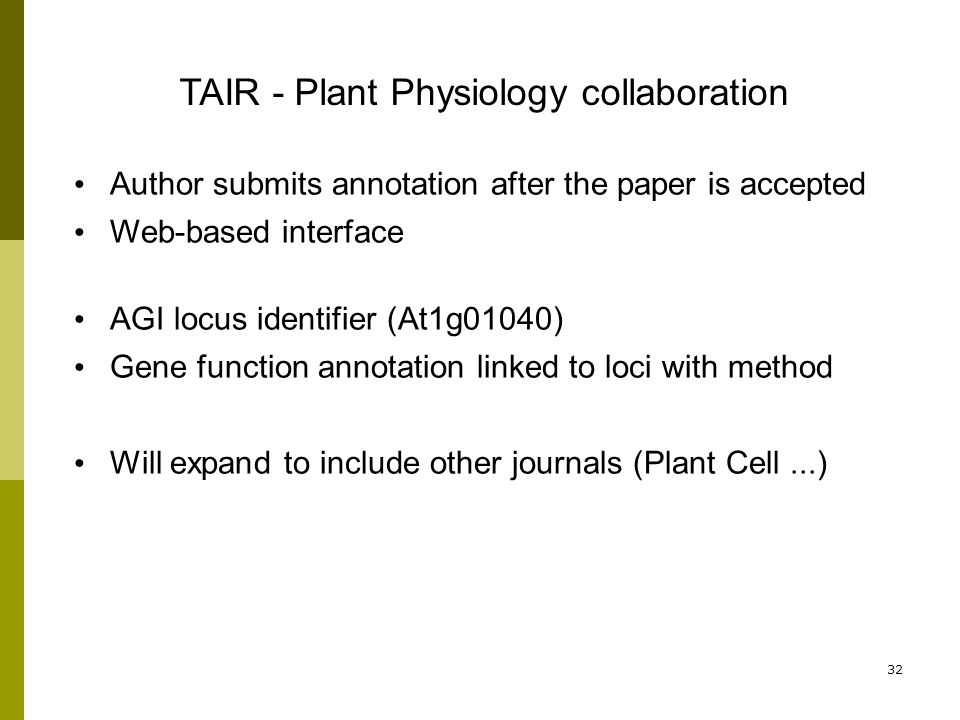 32 TAIR - Plant Physiology collaboration Author submits annotation after the paper is accepted Web-based interface AGI locus identifier (At1g01040) Gene function annotation linked to loci with method Will expand to include other journals (Plant Cell...)