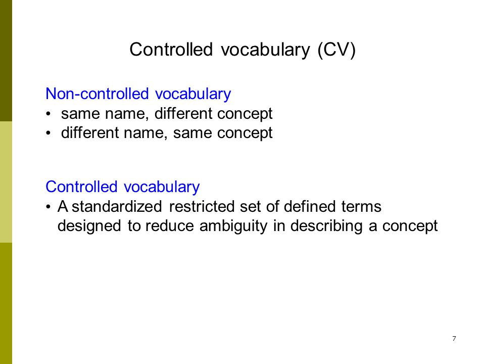 7 Non-controlled vocabulary same name, different concept different name, same concept Controlled vocabulary (CV) Controlled vocabulary A standardized restricted set of defined terms designed to reduce ambiguity in describing a concept