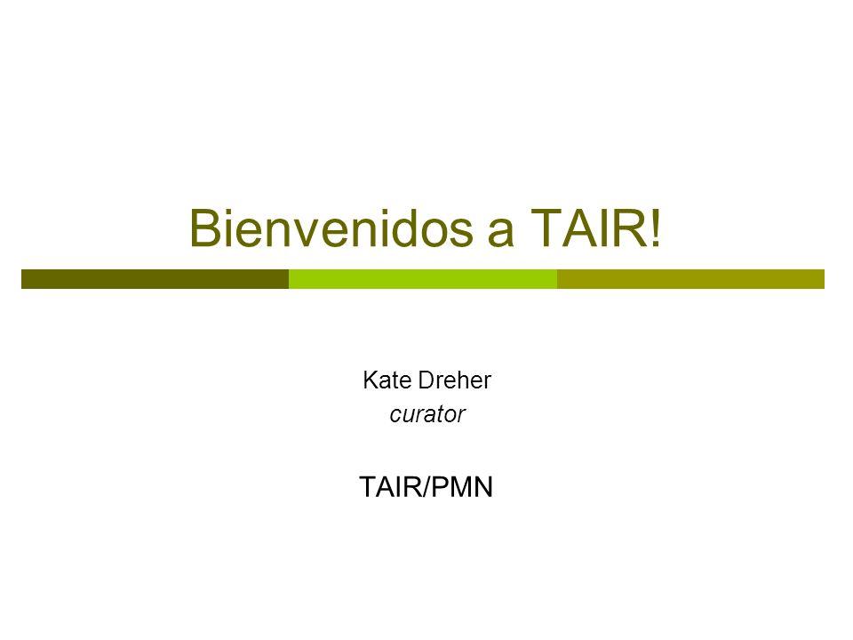 Bienvenidos a TAIR! Kate Dreher curator TAIR/PMN