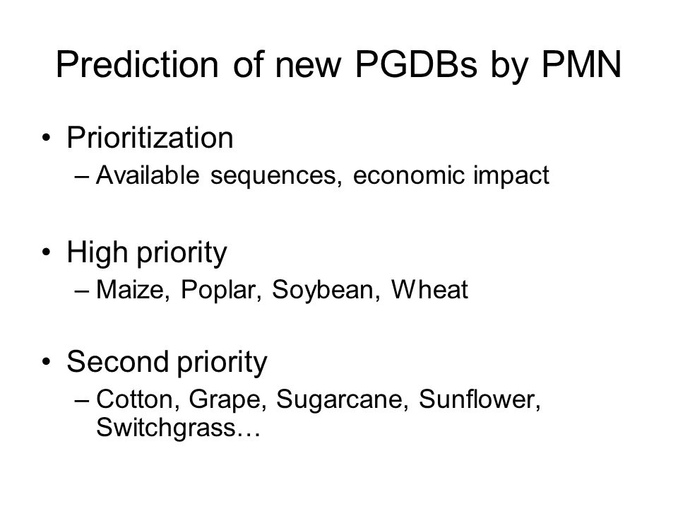 Prediction of new PGDBs by PMN Prioritization –Available sequences, economic impact High priority –Maize, Poplar, Soybean, Wheat Second priority –Cotton, Grape, Sugarcane, Sunflower, Switchgrass…