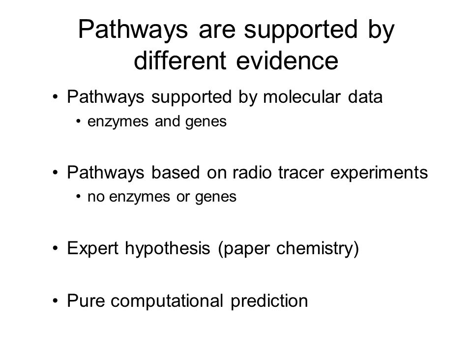 Pathways are supported by different evidence Pathways supported by molecular data enzymes and genes Pathways based on radio tracer experiments no enzymes or genes Expert hypothesis (paper chemistry) Pure computational prediction