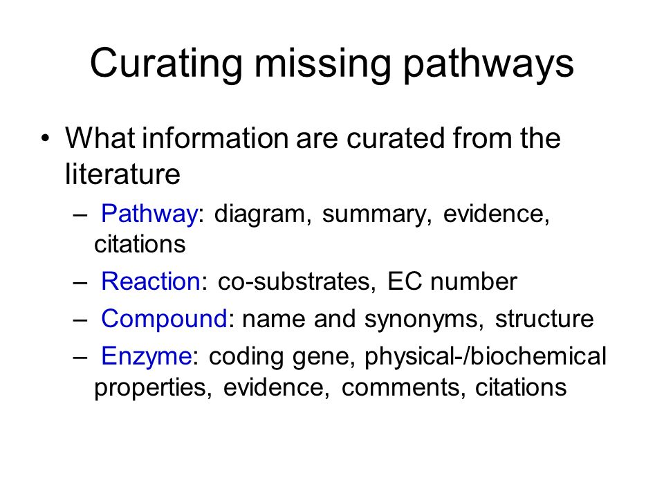 Curating missing pathways What information are curated from the literature – Pathway: diagram, summary, evidence, citations – Reaction: co-substrates,