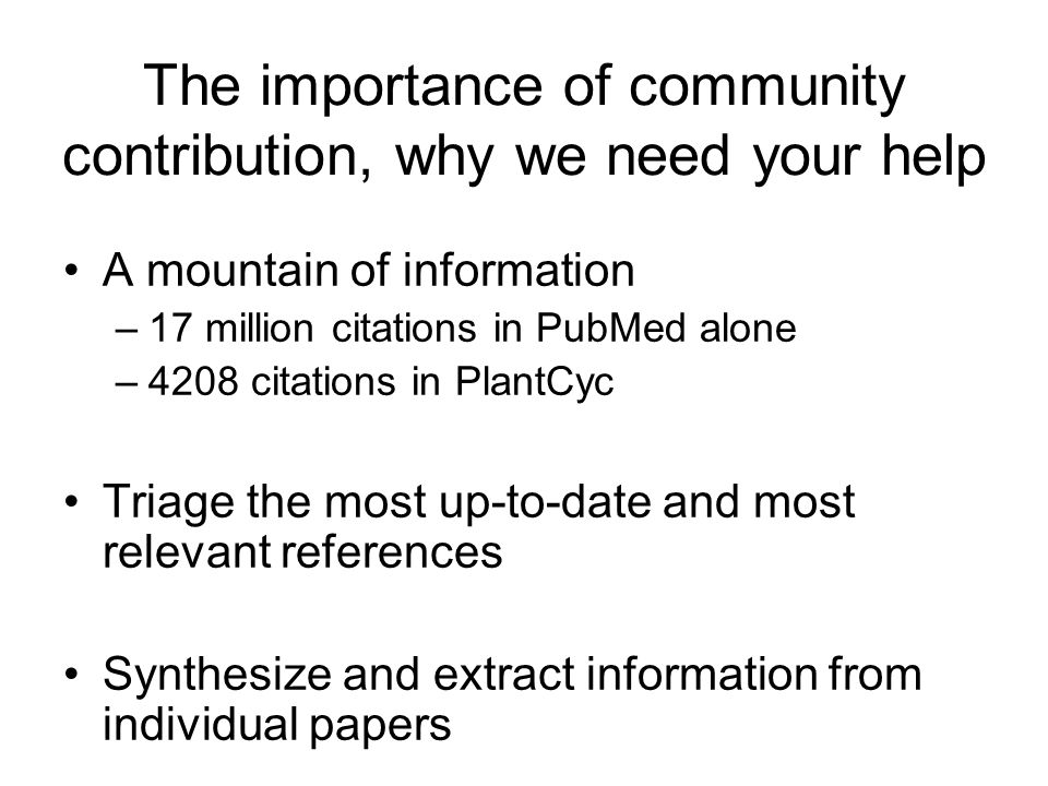 The importance of community contribution, why we need your help A mountain of information –17 million citations in PubMed alone –4208 citations in PlantCyc Triage the most up-to-date and most relevant references Synthesize and extract information from individual papers
