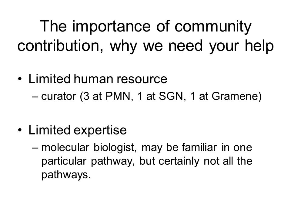 The importance of community contribution, why we need your help Limited human resource –curator (3 at PMN, 1 at SGN, 1 at Gramene) Limited expertise –