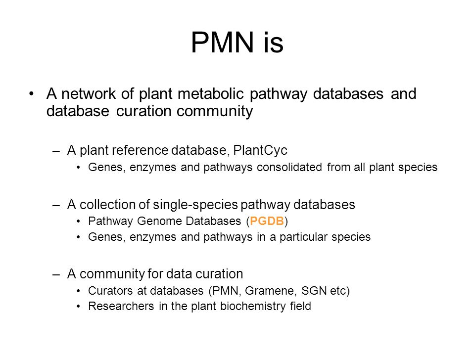 PMN is A network of plant metabolic pathway databases and database curation community –A plant reference database, PlantCyc Genes, enzymes and pathways consolidated from all plant species –A collection of single-species pathway databases Pathway Genome Databases (PGDB) Genes, enzymes and pathways in a particular species –A community for data curation Curators at databases (PMN, Gramene, SGN etc) Researchers in the plant biochemistry field