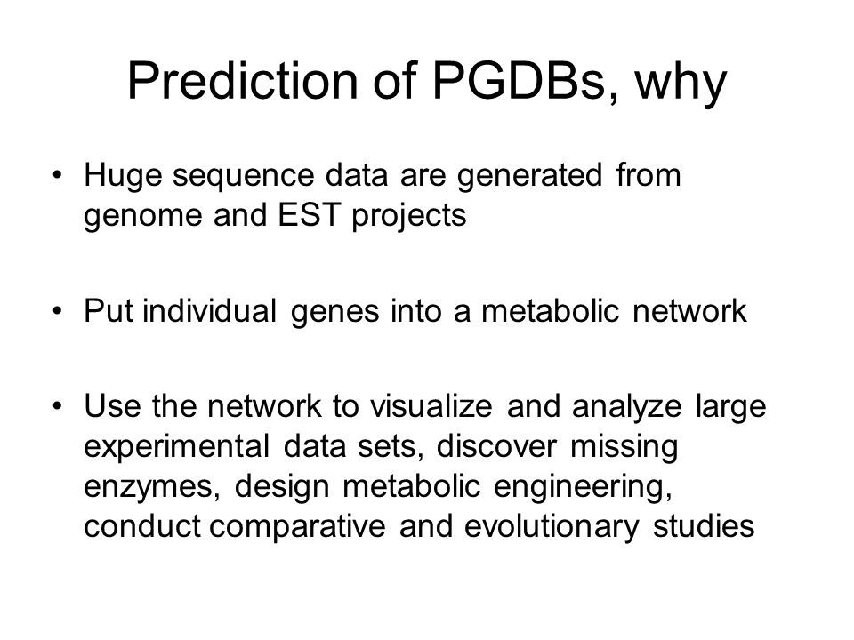 Prediction of PGDBs, why Huge sequence data are generated from genome and EST projects Put individual genes into a metabolic network Use the network to visualize and analyze large experimental data sets, discover missing enzymes, design metabolic engineering, conduct comparative and evolutionary studies