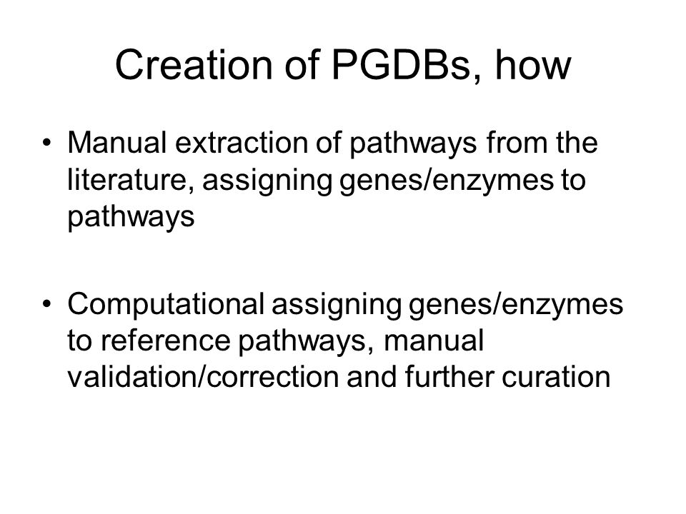 Creation of PGDBs, how Manual extraction of pathways from the literature, assigning genes/enzymes to pathways Computational assigning genes/enzymes to reference pathways, manual validation/correction and further curation
