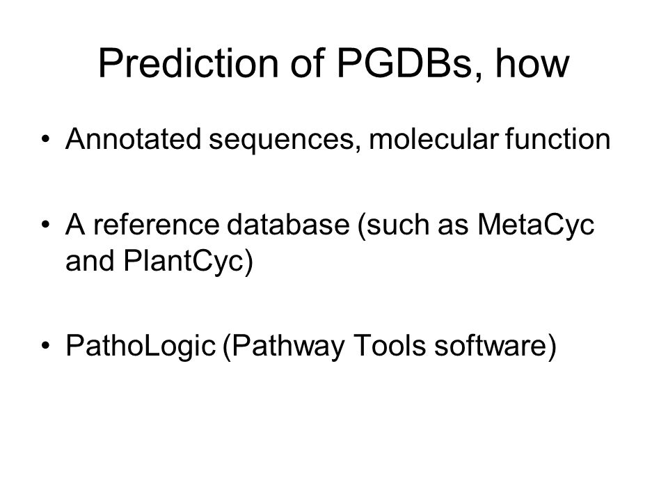 Prediction of PGDBs, how Annotated sequences, molecular function A reference database (such as MetaCyc and PlantCyc) PathoLogic (Pathway Tools software)