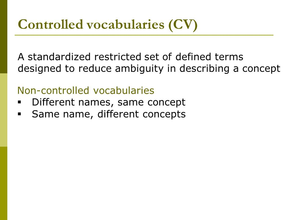 Controlled vocabularies (CV) Non-controlled vocabularies Different names, same concept Same name, different concepts A standardized restricted set of defined terms designed to reduce ambiguity in describing a concept