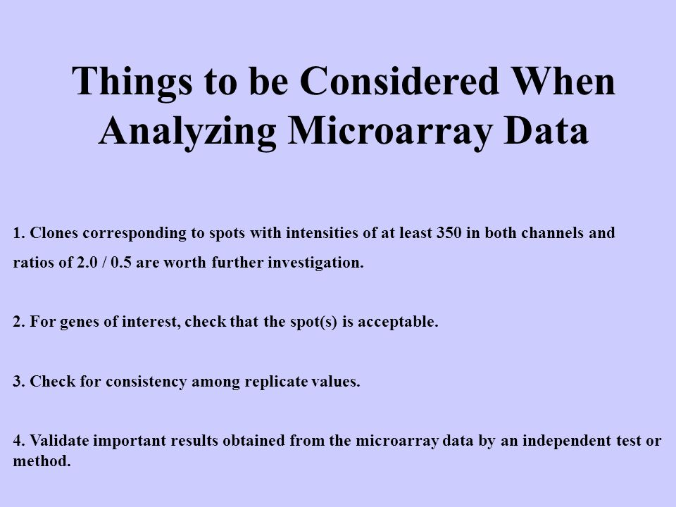 Things to be Considered When Analyzing Microarray Data 1. Clones corresponding to spots with intensities of at least 350 in both channels and ratios o
