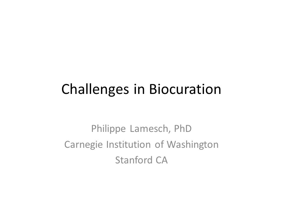 Challenges in Biocuration Philippe Lamesch, PhD Carnegie Institution of Washington Stanford CA