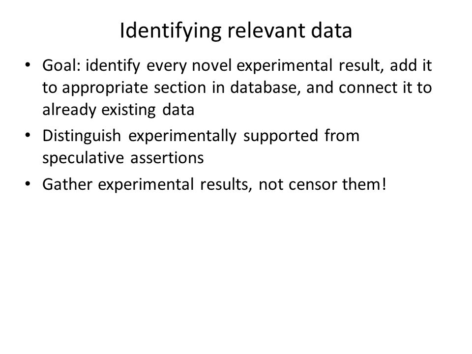 Identifying relevant data Goal: identify every novel experimental result, add it to appropriate section in database, and connect it to already existing data Distinguish experimentally supported from speculative assertions Gather experimental results, not censor them!