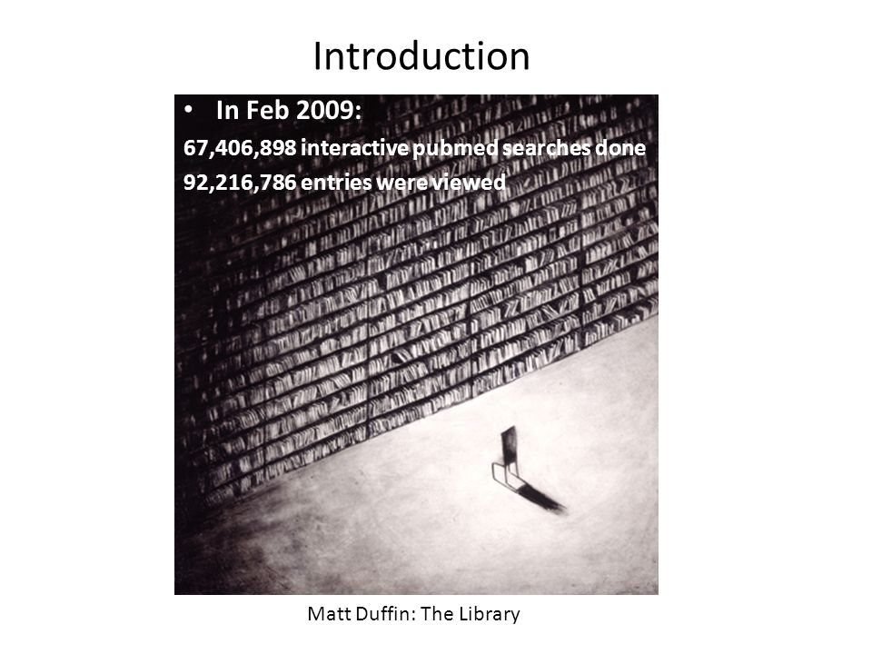Introduction Matt Duffin: The Library In Feb 2009: 67,406,898 interactive pubmed searches done 92,216,786 entries were viewed