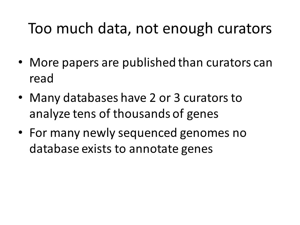 Too much data, not enough curators More papers are published than curators can read Many databases have 2 or 3 curators to analyze tens of thousands of genes For many newly sequenced genomes no database exists to annotate genes