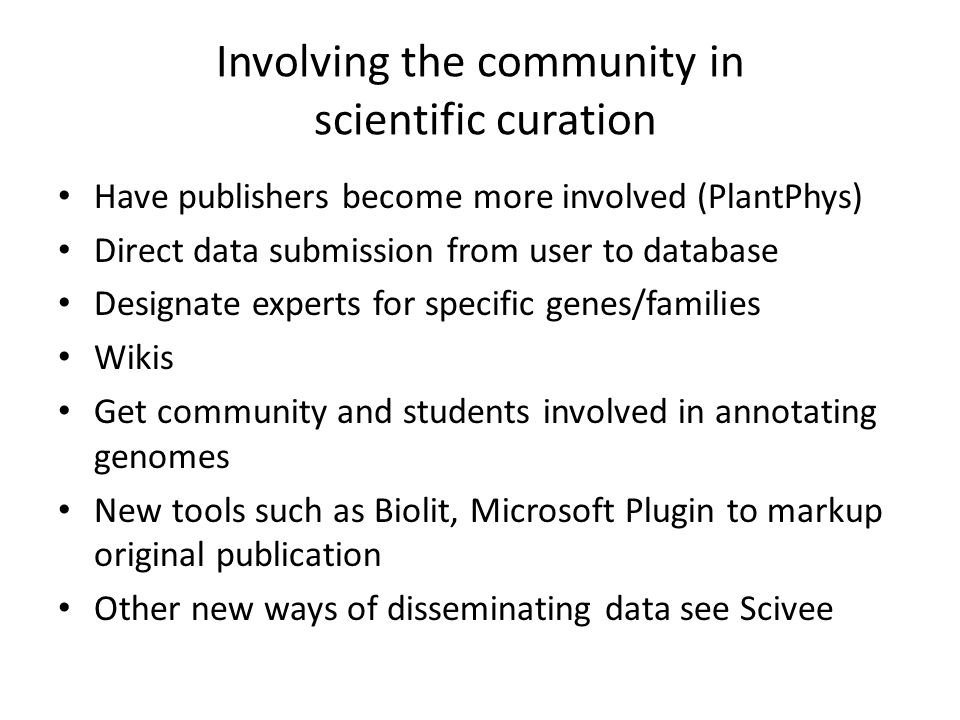 Involving the community in scientific curation Have publishers become more involved (PlantPhys) Direct data submission from user to database Designate experts for specific genes/families Wikis Get community and students involved in annotating genomes New tools such as Biolit, Microsoft Plugin to markup original publication Other new ways of disseminating data see Scivee