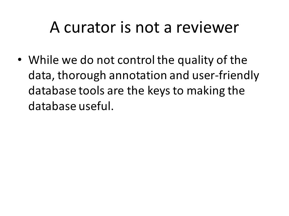 A curator is not a reviewer While we do not control the quality of the data, thorough annotation and user-friendly database tools are the keys to making the database useful.