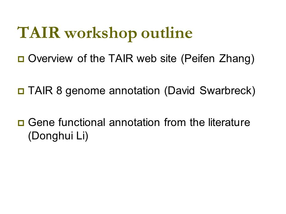 TAIR workshop outline Overview of the TAIR web site (Peifen Zhang) TAIR 8 genome annotation (David Swarbreck) Gene functional annotation from the literature (Donghui Li)