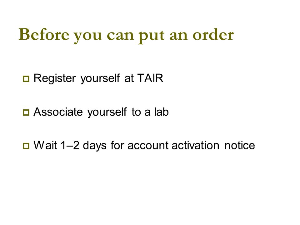 Before you can put an order Register yourself at TAIR Associate yourself to a lab Wait 1–2 days for account activation notice