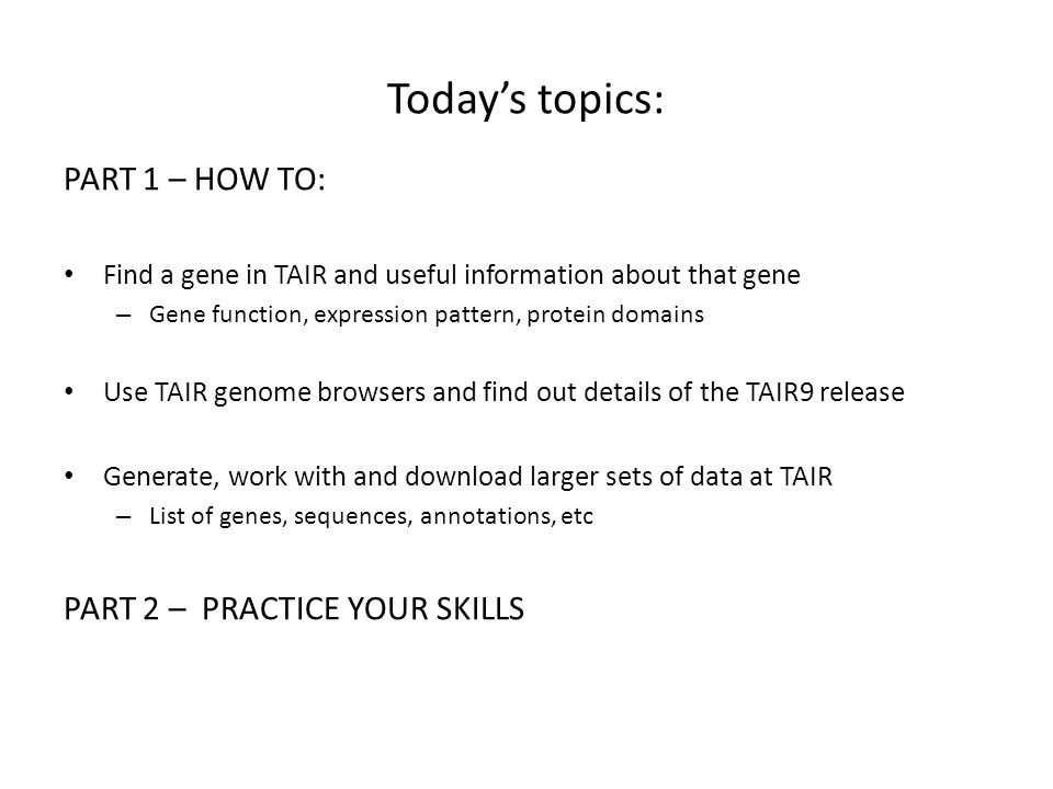 Todays topics: PART 1 – HOW TO: Find a gene in TAIR and useful information about that gene – Gene function, expression pattern, protein domains Use TA