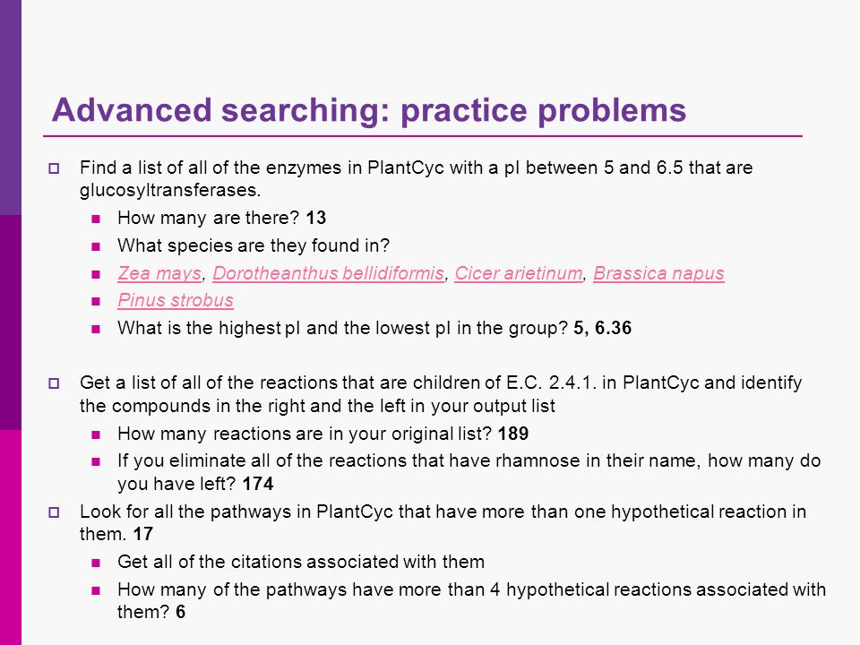 Advanced searching: practice problems Find a list of all of the enzymes in PlantCyc with a pI between 5 and 6.5 that are glucosyltransferases. How man