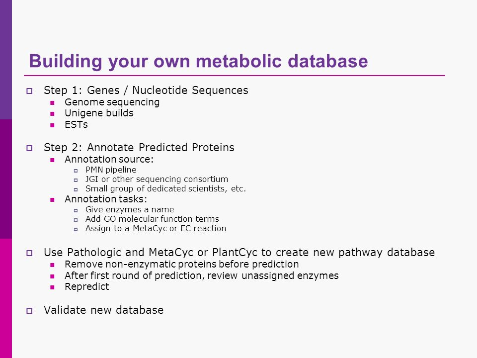 Building your own metabolic database Step 1: Genes / Nucleotide Sequences Genome sequencing Unigene builds ESTs Step 2: Annotate Predicted Proteins An