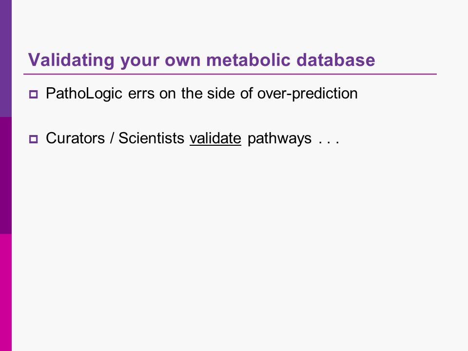 Validating your own metabolic database PathoLogic errs on the side of over-prediction Curators / Scientists validate pathways...