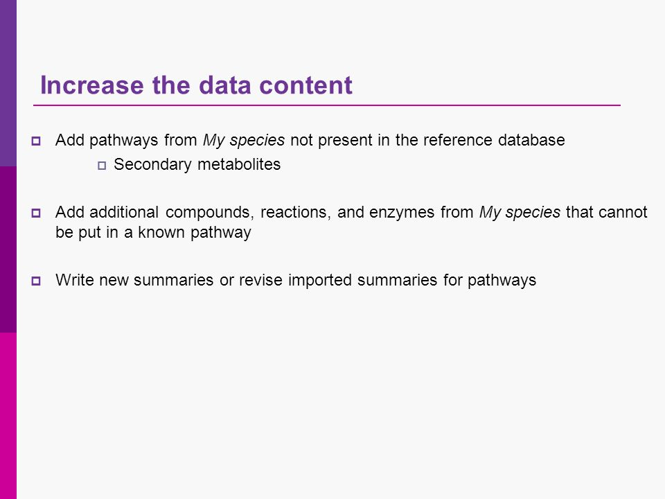 Increase the data content Add pathways from My species not present in the reference database Secondary metabolites Add additional compounds, reactions, and enzymes from My species that cannot be put in a known pathway Write new summaries or revise imported summaries for pathways