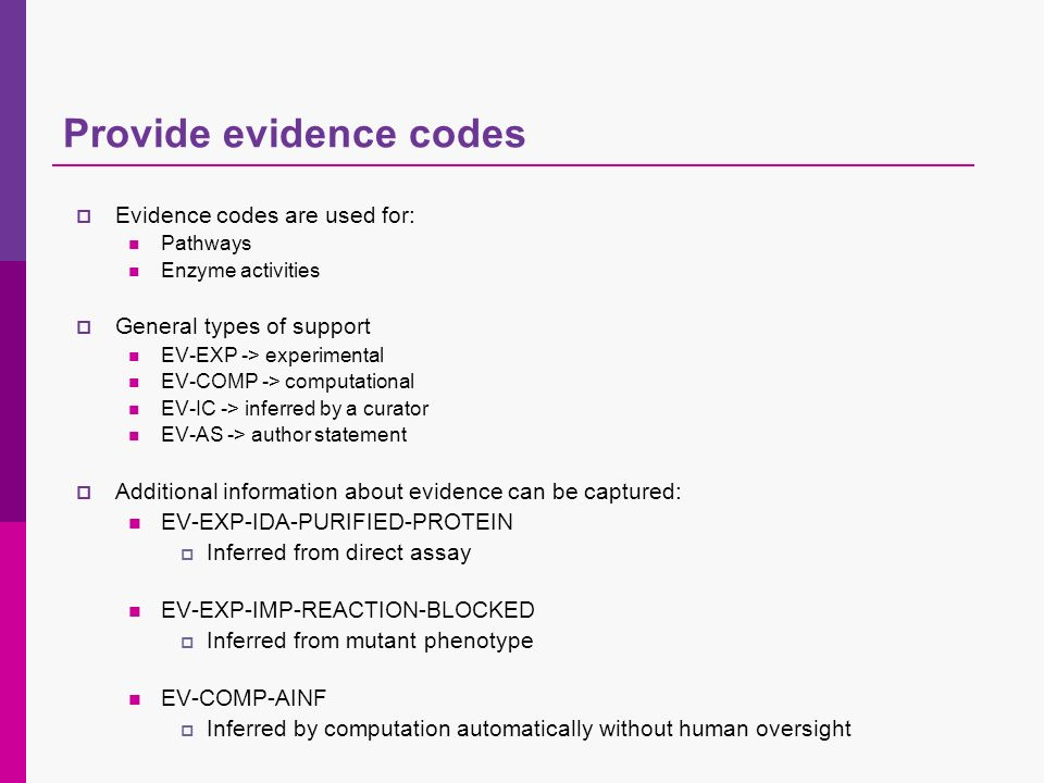 Provide evidence codes Evidence codes are used for: Pathways Enzyme activities General types of support EV-EXP -> experimental EV-COMP -> computational EV-IC -> inferred by a curator EV-AS -> author statement Additional information about evidence can be captured: EV-EXP-IDA-PURIFIED-PROTEIN Inferred from direct assay EV-EXP-IMP-REACTION-BLOCKED Inferred from mutant phenotype EV-COMP-AINF Inferred by computation automatically without human oversight