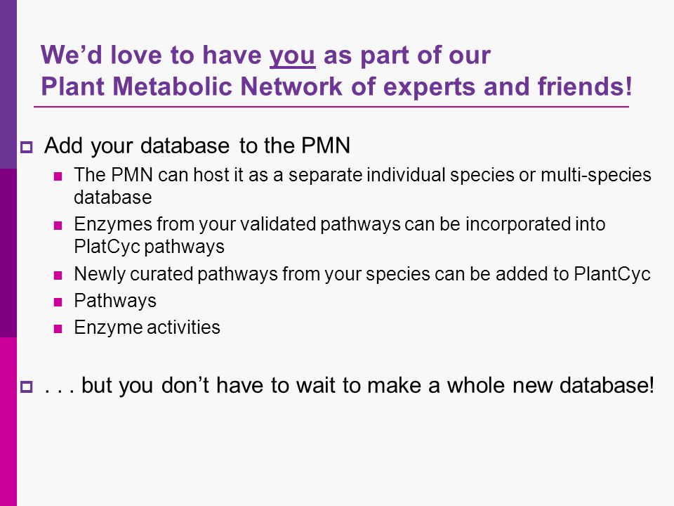 Wed love to have you as part of our Plant Metabolic Network of experts and friends! Add your database to the PMN The PMN can host it as a separate ind