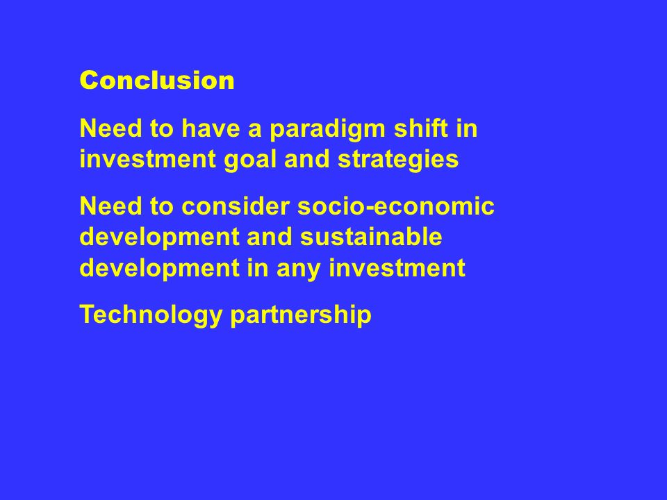Conclusion Need to have a paradigm shift in investment goal and strategies Need to consider socio-economic development and sustainable development in any investment Technology partnership