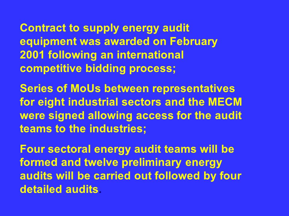 Contract to supply energy audit equipment was awarded on February 2001 following an international competitive bidding process; Series of MoUs between representatives for eight industrial sectors and the MECM were signed allowing access for the audit teams to the industries; Four sectoral energy audit teams will be formed and twelve preliminary energy audits will be carried out followed by four detailed audits.