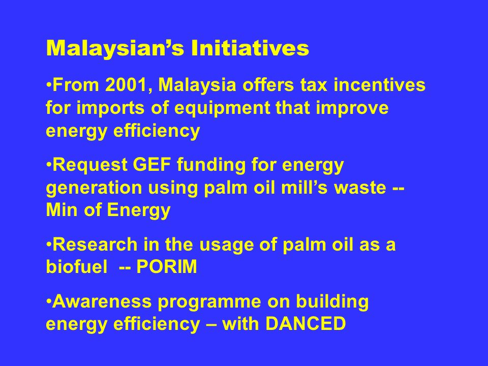 Malaysians Initiatives From 2001, Malaysia offers tax incentives for imports of equipment that improve energy efficiency Request GEF funding for energy generation using palm oil mills waste -- Min of Energy Research in the usage of palm oil as a biofuel -- PORIM Awareness programme on building energy efficiency – with DANCED