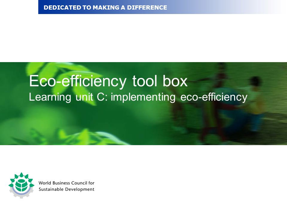 Eco-efficiency tool box Learning unit C: implementing eco-efficiency DEDICATED TO MAKING A DIFFERENCE