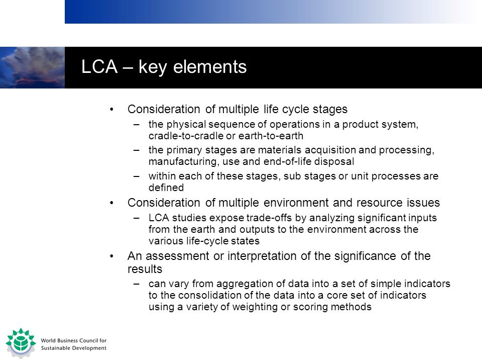 LCA – key elements Consideration of multiple life cycle stages –the physical sequence of operations in a product system, cradle-to-cradle or earth-to-
