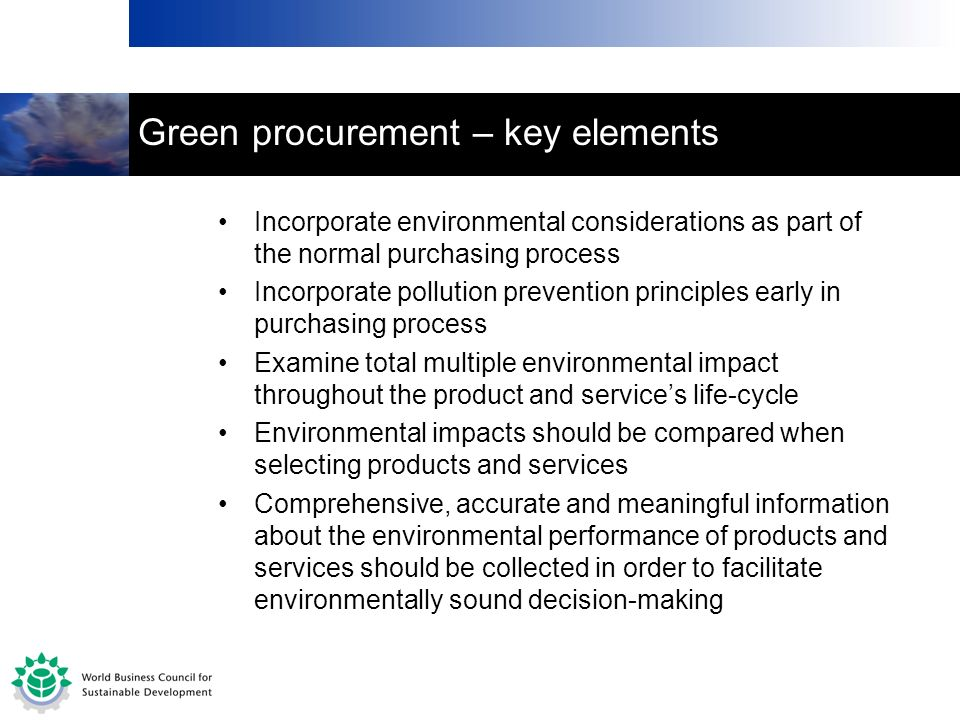 Green procurement – key elements Incorporate environmental considerations as part of the normal purchasing process Incorporate pollution prevention pr