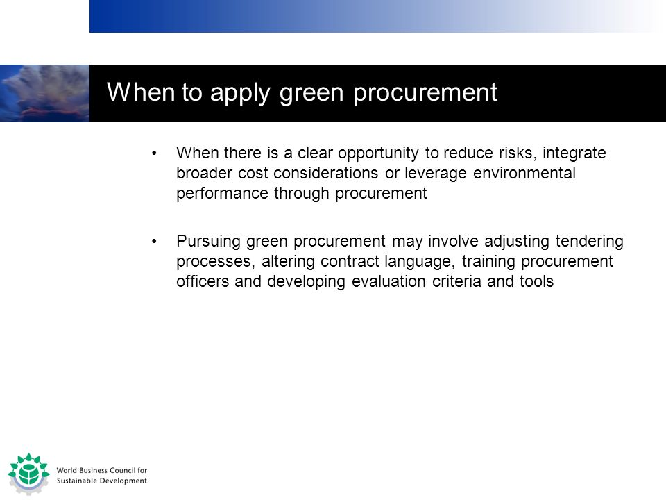 When there is a clear opportunity to reduce risks, integrate broader cost considerations or leverage environmental performance through procurement Pur