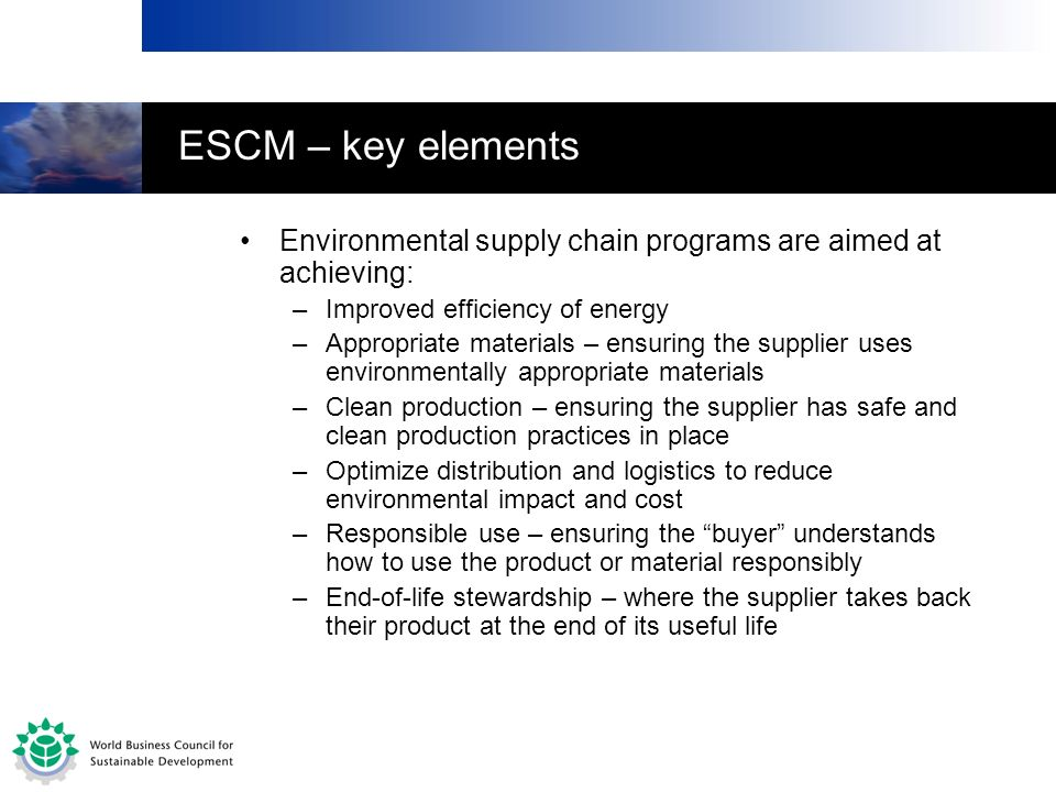 ESCM – key elements Environmental supply chain programs are aimed at achieving: –Improved efficiency of energy –Appropriate materials – ensuring the s