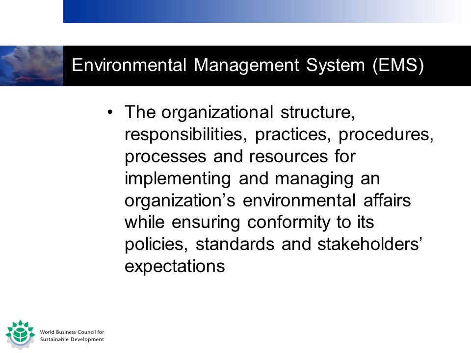 Environmental Management System (EMS) The organizational structure, responsibilities, practices, procedures, processes and resources for implementing