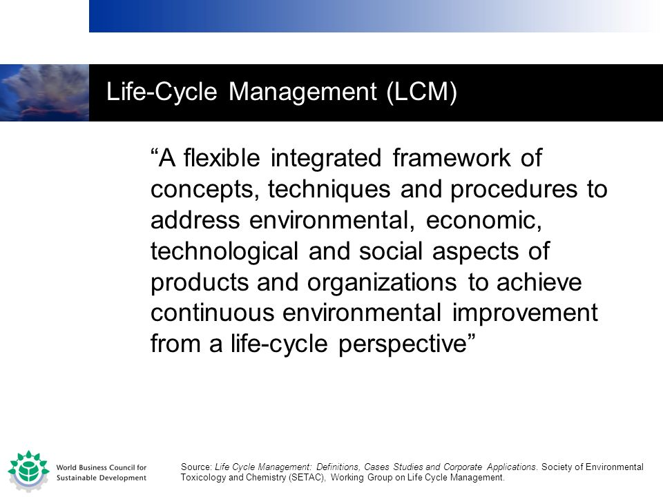 Life-Cycle Management (LCM) A flexible integrated framework of concepts, techniques and procedures to address environmental, economic, technological a