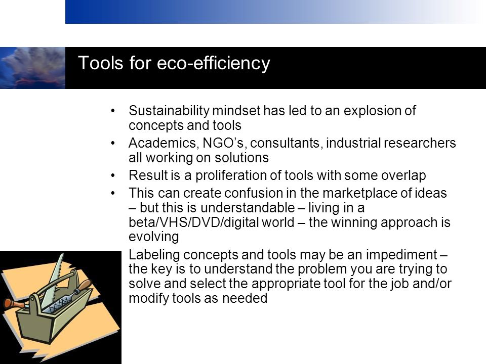 Tools for eco-efficiency Sustainability mindset has led to an explosion of concepts and tools Academics, NGOs, consultants, industrial researchers all