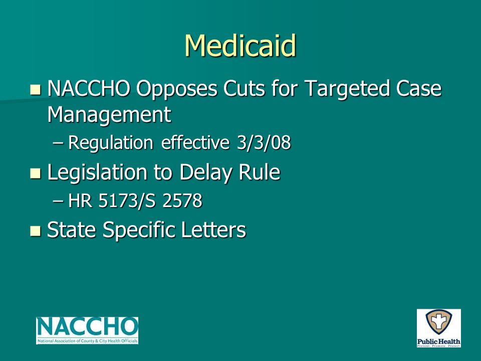 Medicaid NACCHO Opposes Cuts for Targeted Case Management NACCHO Opposes Cuts for Targeted Case Management –Regulation effective 3/3/08 Legislation to Delay Rule Legislation to Delay Rule –HR 5173/S 2578 State Specific Letters State Specific Letters