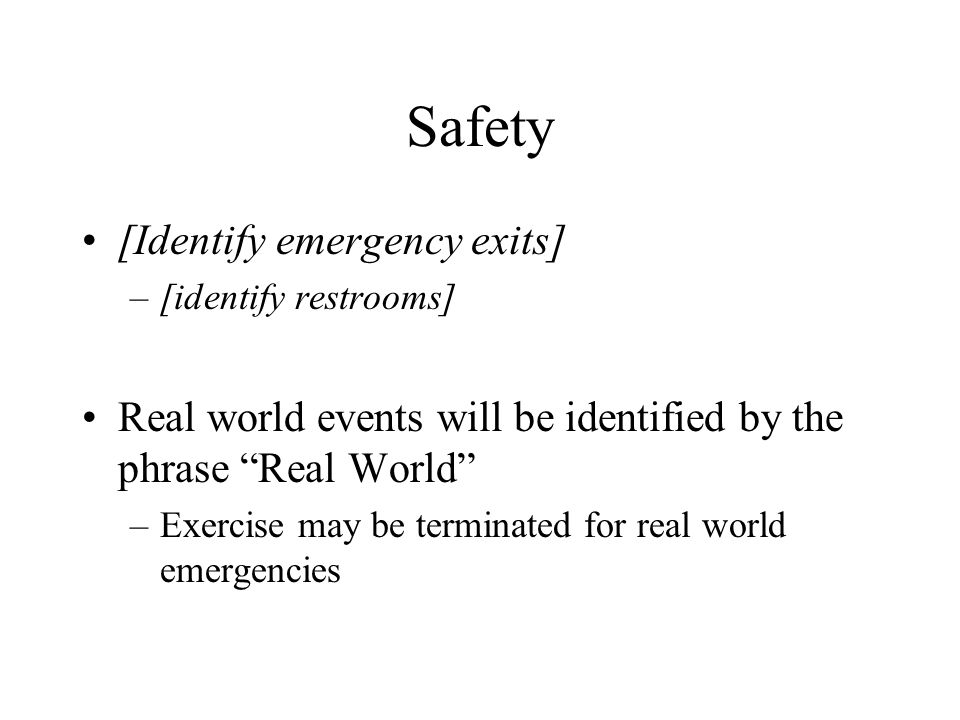 Safety [Identify emergency exits] –[identify restrooms] Real world events will be identified by the phrase Real World –Exercise may be terminated for real world emergencies