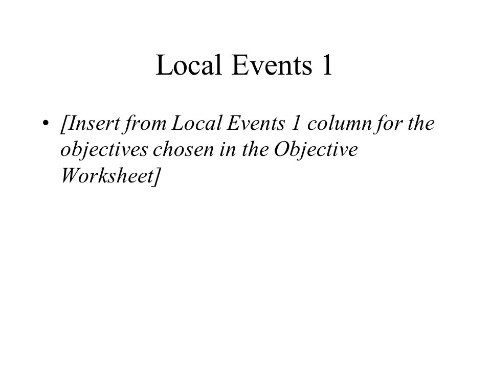 Local Events 1 [Insert from Local Events 1 column for the objectives chosen in the Objective Worksheet]