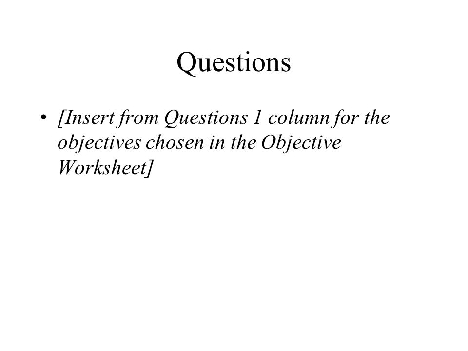Questions [Insert from Questions 1 column for the objectives chosen in the Objective Worksheet]